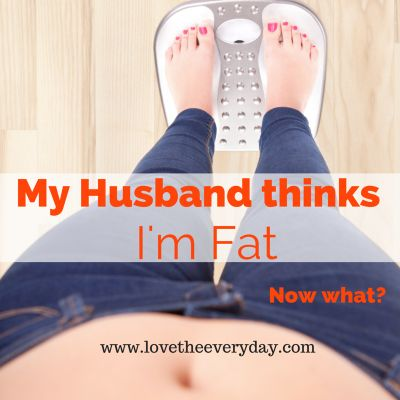 Honesty in Marriage and Healthy Living: What to do when your spouse thinks you're fat | My Husband Thinks I'm Fat | www.lovetheeveryday.com