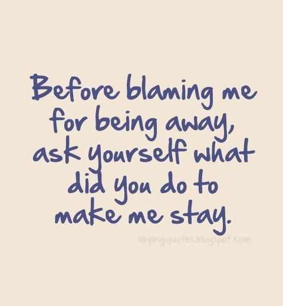Before Blaming Me For Being Away Ask Yourself What Did You Do To Make Me Stay - Being Unappreciated Quote