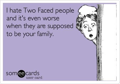 I hate Two Faced people and it's even worse when they are supposed to be your family.