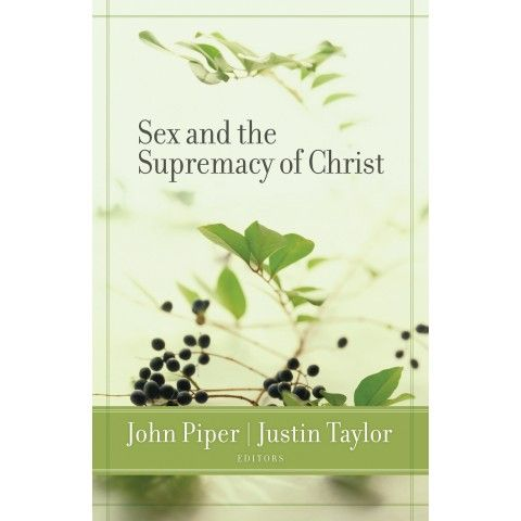 Sex And The Supremacy Of Christ. Celebrate sex for what God made it to be and fight what sin has turned it into...John piper & Justin Taylor