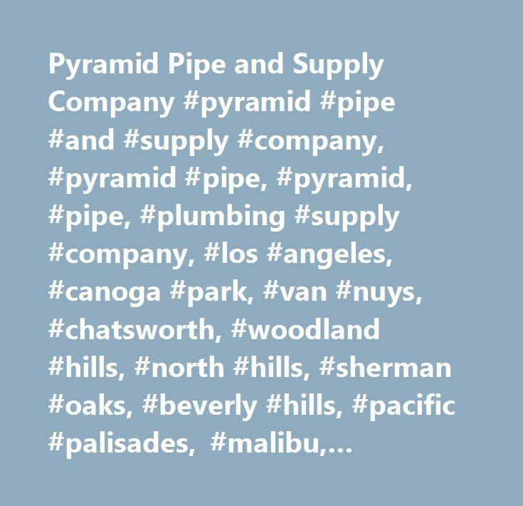 Pyramid Pipe and Supply Company #pyramid #pipe #and #supply #company, #pyramid #pipe, #pyramid, #pipe, #plumbing #supply #company, #los #angeles, #canoga #park, #van #nuys, #chatsworth, #woodland #hills, #north #hills, #sherman #oaks, #beverly #hills, #pacific #palisades, #malibu, #cheviot #hills, #pip, #faucets, #plumbing, #copper, #abs, #pex, #no #hub, #drains, #drainage, #ghrohe, #toto, #pvc,poly #gas, #ridgid, #shower, #kitchen, #tubs, #moer, #delta, #toilets, #urinals, #whirlpool…