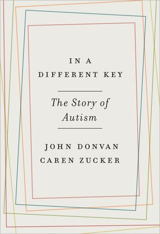 In a Different Key: The Story of Autism by Jon Donvan and Caren Zucker (January 2016)