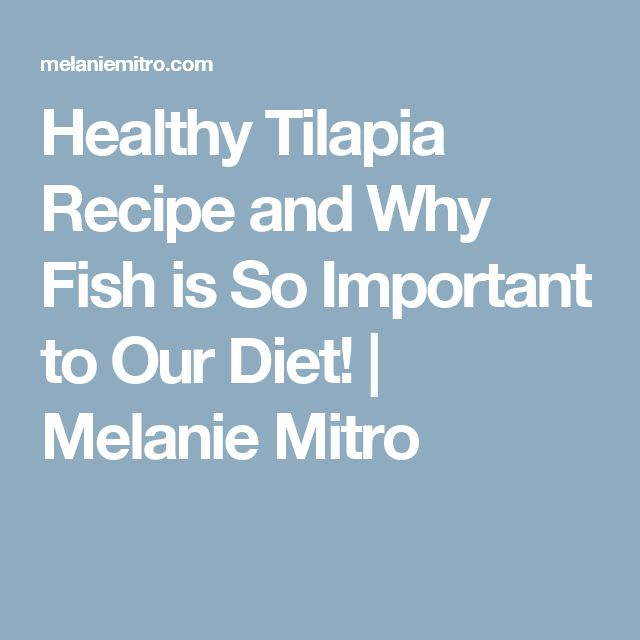 Healthy Tilapia Recipe And Why Fish Is So Important To Our Diet Melanie Mitro