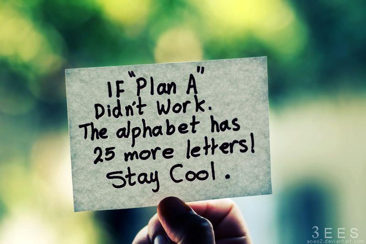 """If """"Plan A"""" didn't work.    The alphabet has 25 more letters!    Stay Cool."""
