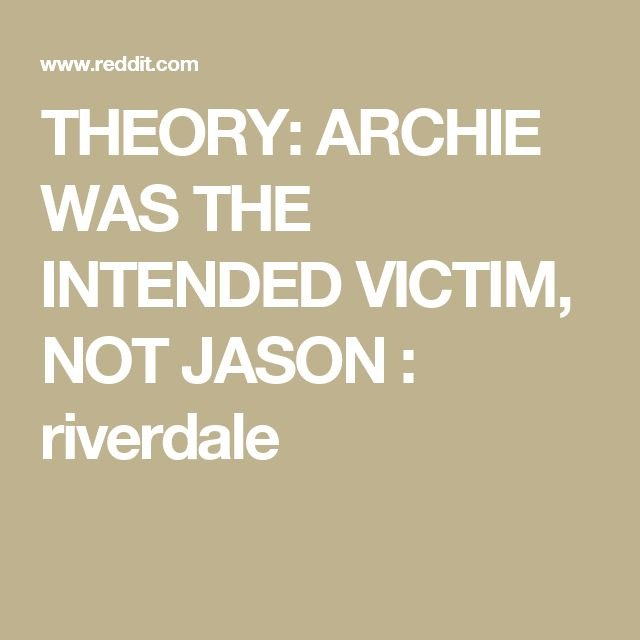 THEORY: ARCHIE WAS THE INTENDED VICTIM, NOT JASON : riverdale