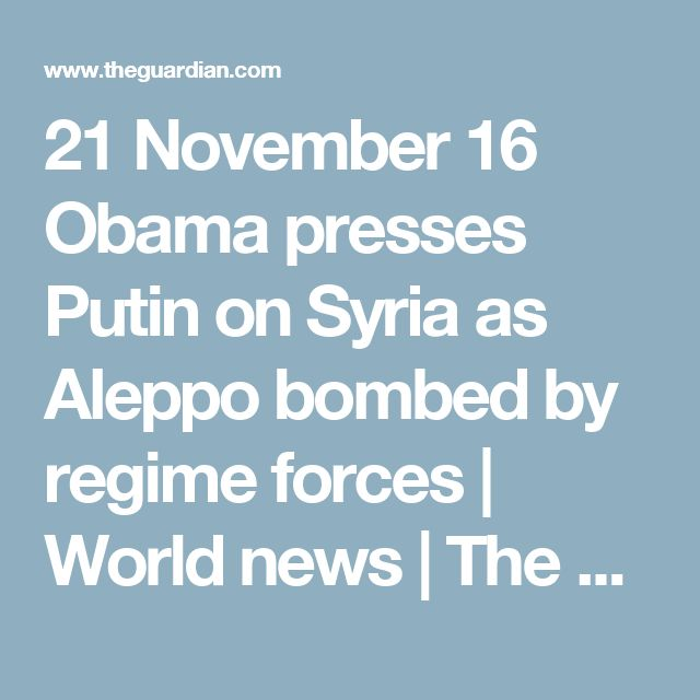 21 November 16 Obama presses Putin on Syria as Aleppo bombed by regime forces | World news | The Guardian