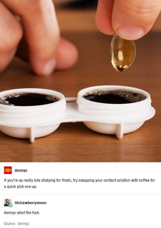 Dip your contacts in coffee to stay awake!   21 Hilariously Crappy Life Hacks That You Should Never Try