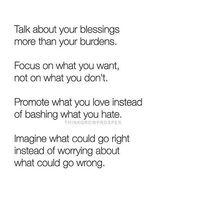 •Talk about your blessings more than your burdens •Focus on what you want, not on what you don't •Promote what you love rather than bashing what you hate •Imagine what could do right instead of worrying about what could go wrong.