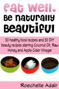 Eat Well Be Naturally Beautiful: 30 Healthy Recipes and 30 DIY Beauty Recipes Starring Coconut Oil Raw Honey and Apple Cider Vinegar