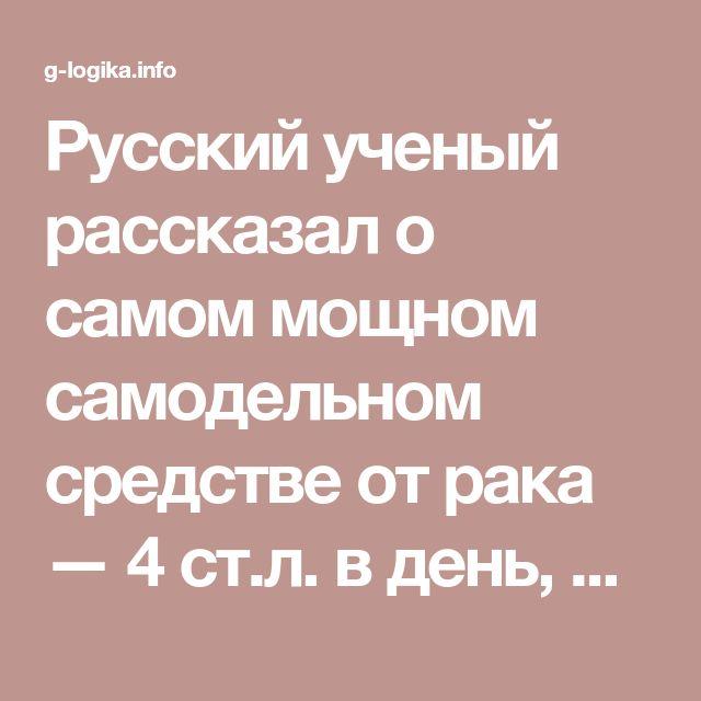 Русский ученый рассказал о самом мощном самодельном средстве от рака — 4 ст.л. в день, и вы «свободны»от рака! - Женская логика