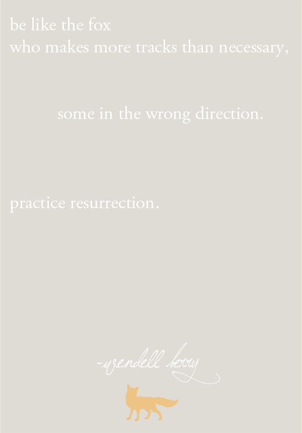 *Practise* resurrection. ~Wendell Berry