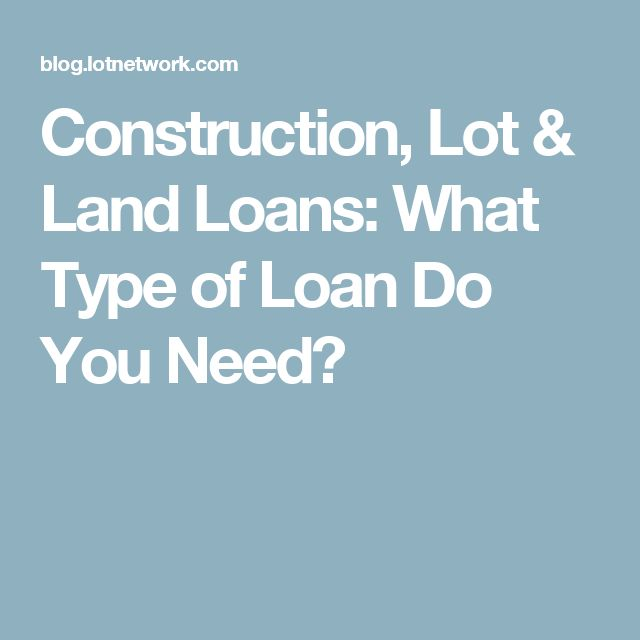 Construction, Lot & Land Loans: What Type of Loan Do You Need?