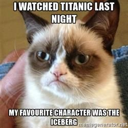 Grumpy Cat  - I WATCHED TITANIC LAST NIGHT MY FAVOURITE CHARACTER WAS THE ICEBERG