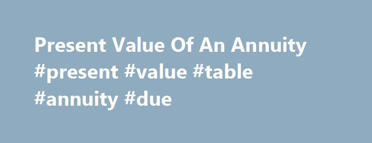 Present Value Of An Annuity #present #value #table #annuity #due http://anchorage.remmont.com/present-value-of-an-annuity-present-value-table-annuity-due/  # Present Value Of An Annuity BREAKING DOWN 'Present Value Of An Annuity' Because of the financial concept known as the time value of money, receiving money today is worth more than receiving the same amount money in the future because the money today can be invested at a given rate of return. By the same logic, receiving $5,000 today is…