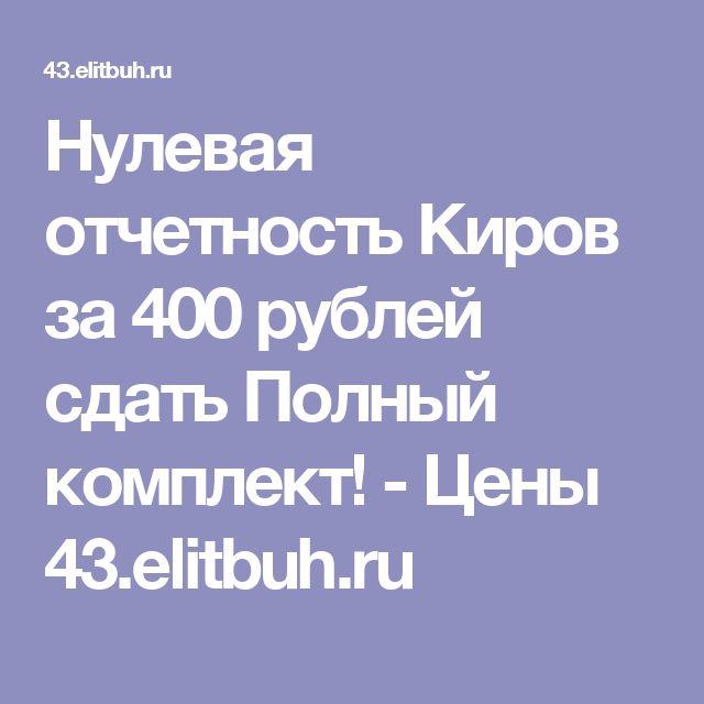 Нулевая отчетность Киров за 400 рублей сдать Полный комплект! - Цены 43.elitbuh.ru