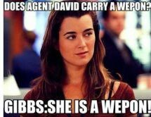 Gibbs: she is a weapon!! And no kidding!!