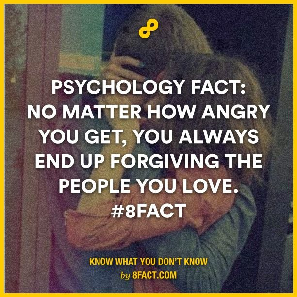 Psychology says, no matter how angry you get, you always end up forgiving the people you love.