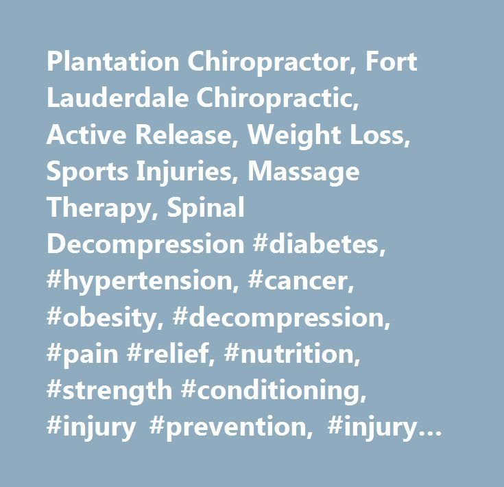 Plantation Chiropractor, Fort Lauderdale Chiropractic, Active Release, Weight Loss, Sports Injuries, Massage Therapy, Spinal Decompression #diabetes, #hypertension, #cancer, #obesity, #decompression, #pain #relief, #nutrition, #strength #conditioning, #injury #prevention, #injury #rehabilitation…