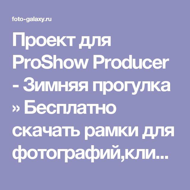 Проект для ProShow Producer -  Зимняя прогулка » Бесплатно скачать рамки для фотографий,клипарт,шрифты,шаблоны для Photoshop,костюмы,рамки для фотошопа,обои,фоторамки,DVD обложки,футажи,свадебные футажи,детские футажи,школьные футажи,видеоредакторы,видеоуроки,скрап-наборы