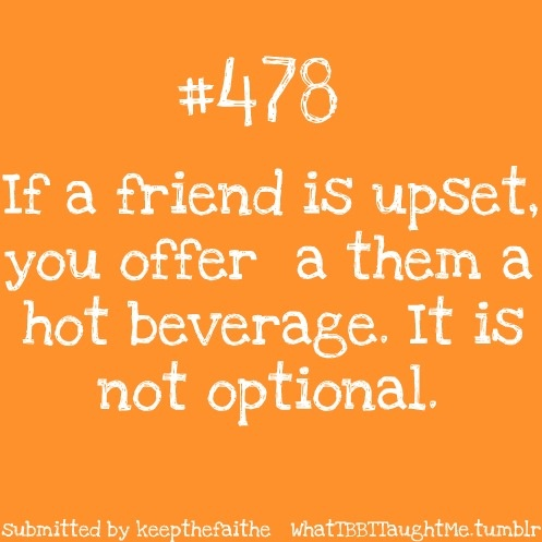 If a friend is upset, offer them a hot beverage.  It is not optional.