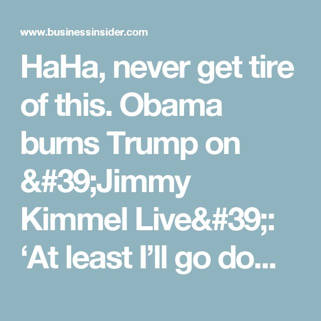 HaHa, never get tire of this.   Obama burns Trump on 'Jimmy Kimmel Live': 'At least I'll go down as a president' - Business Insider