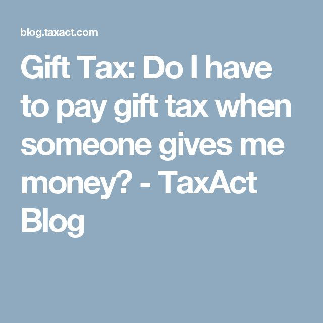 Gift Tax: Do I have to pay gift tax when someone gives me money? - TaxAct Blog