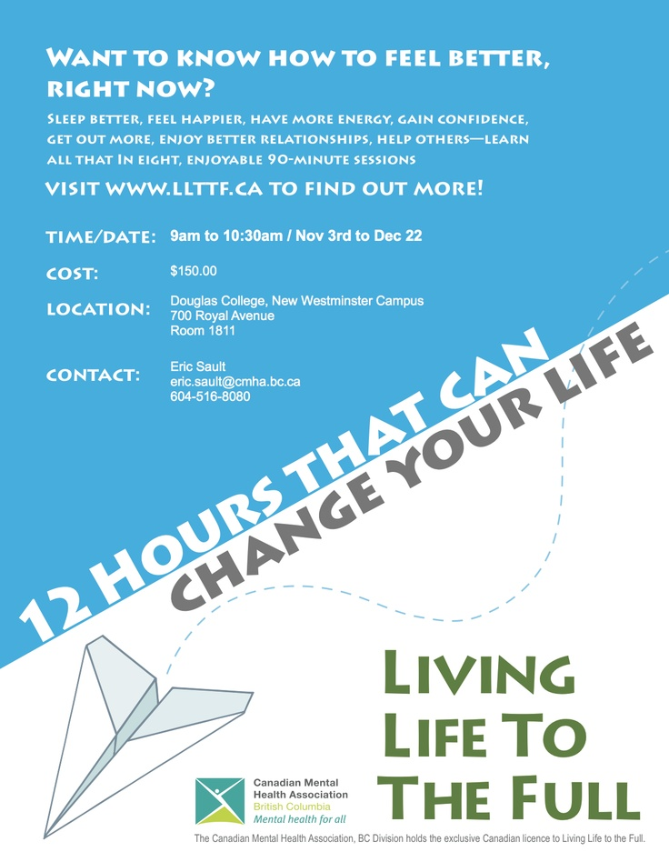 12 hours that can change your life!  In eight, enjoyable 90-minute sessions, the Living Life to the Full course helps people make a positive difference in their lives. Contact Eric Sault  (eric.sault@cmha.bc.ca 604-516-8080) for details or to learn more about the course, visit http://www.llttf.ca/