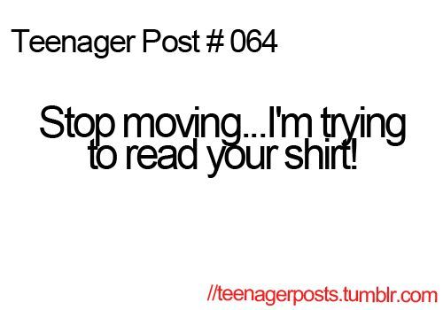 teenager post stop moving I'm trying to read your shirt!