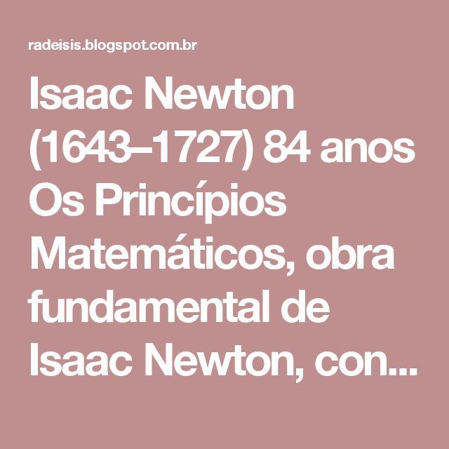 Isaac Newton (1643–1727) 84 anos Os Princípios Matemáticos, obra fundamental de Isaac Newton, constitui o mais decisivo marco histórico na evolução da física. Na Óptica e em O Peso e o Equilíbrio dos Fluidos, Newton discute noções fundamentais referentes à luz, força, movimento, gravidade, velocidade, inércia etc., com contribuições metodológicas que repercutiram intensamente no pensamento do século XVIII.