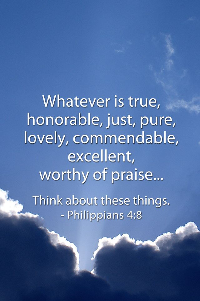 Whatsoever is true, honorable, just, pure, lovely, commendable, excellent, worthy of praise... Think about these things. - Philippians 4:8
