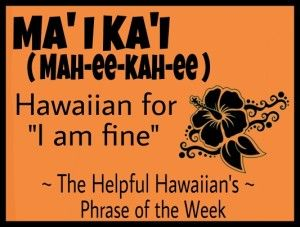 The Helpful Hawaiian's Phrase of the Week: Ma'i Ka'i