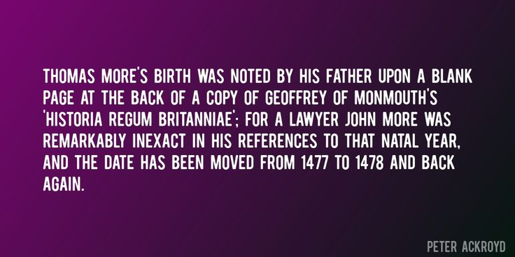 Quote by Peter Ackroyd => Thomas More's birth was noted by his father upon a blank page at the back of a copy of Geoffrey of Monmouth's 'Historia Regum Britanniae'; for a lawyer John More was remarkably inexact in his references to that natal year, and the date has been moved from 1477 to 1478 and back again.