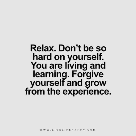 Deep Life Quote: Relax. Don't be so hard on yourself. You are living and learning. Forgive yourself and grow from the experience.