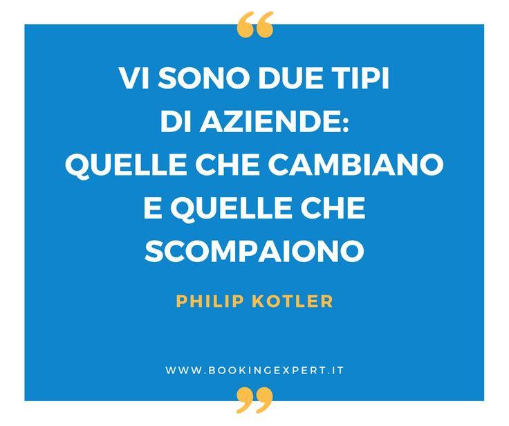 """""""Vi sono due tipi di aziende: quelle che cambiano e quelle che scompaiono"""" (Philip Kotler). E voi come affrontate il cambiamento? Booking Expert - Citazioni  - Quotes - Marketing"""