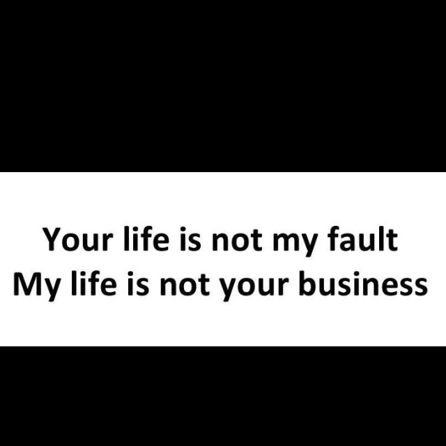 Your life is not my fault. My life is not your business. This is the truth. Take responsibility for your own behavior, choices, and mistakes instead of trying to blame others - RM