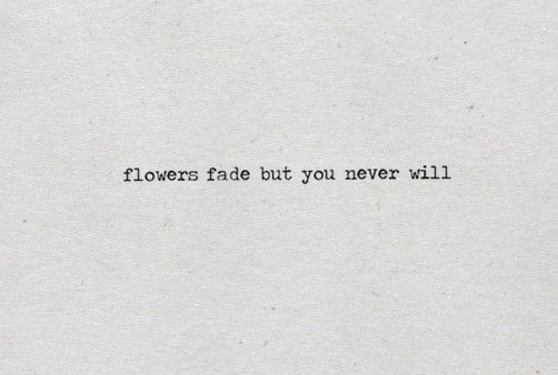 flowers fade but you never will
