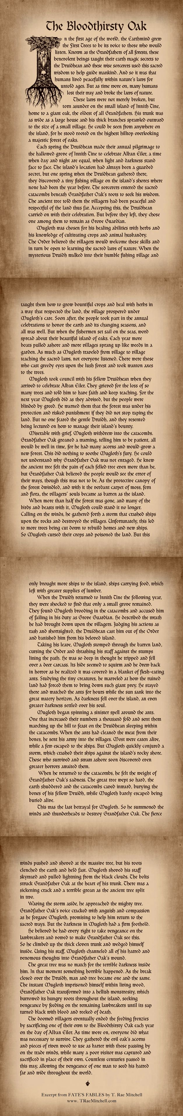 THE BLOODTHIRSTY OAK is the eighth and final fable in the fantasy novel, FATE'S FABLES. The setting is on a once lush island, now barren and inhabited by the darkness that's been influencing Finn. Together, Fate and Finn must confront this faceless evil once and for all to win their freedom from the Book of Fables. The only problem is, an ancient god has other plans. Will they ever escape? Read FATE'S FABLES for FREE @ traemitchell.com