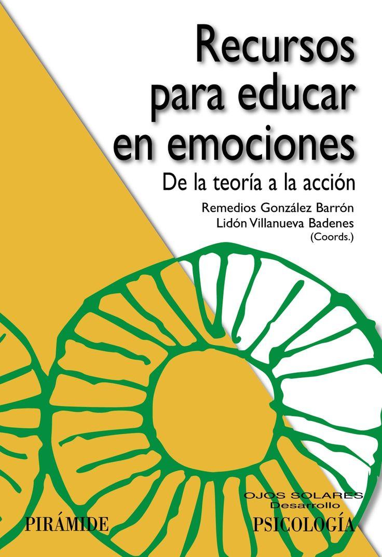 Recursos para educar en emociones : de la teoría a la acción      / Remedios González Barrón, Lidón Villanueva Badenes,      coordinadoras. -- Madrid : Pirámide, 2014 http://absysnet.bbtk.ull.es/cgi-bin/abnetopac01?TITN=512355