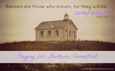 Blessed are those who mourn, for they will be comforted. Matthew 5:4 (NIV) Praying for Newtown, Connecticut.