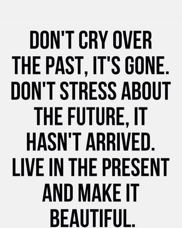 Don T Cry Over The Past It S Gone Don T Stress About The Future It Hasn T Arrived Live In The Pres Be Present Quotes Be Yourself Quotes Live In The Present