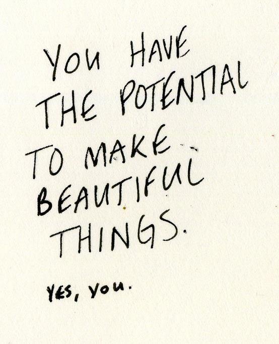Tú tienes el potencial para hacer cosas bonitas