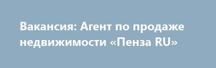 Вакансия: Агент по продаже недвижимости «Пенза RU» http://www.pogruzimvse.ru/doska16/?adv_id=1452  Обязанности: Мониторинг рынка недвижимости; Консультирование клиентов по вопросам недвижимости; Проведение телефонных переговоров с потенциальными покупателями; Презентация объектов недвижимости и проведение личных встреч; Консультирование клиентов с целью заключения договоров на оказание услуг; Послепродажное обслуживание клиентов.   Требования: Пол и возраст не важен;   - Образование среднее…