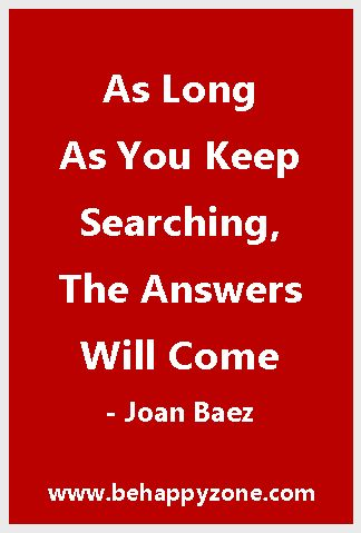 As long as you keep searching, the answers will come. - Joan Baez. Famous and inspirational music quotes.