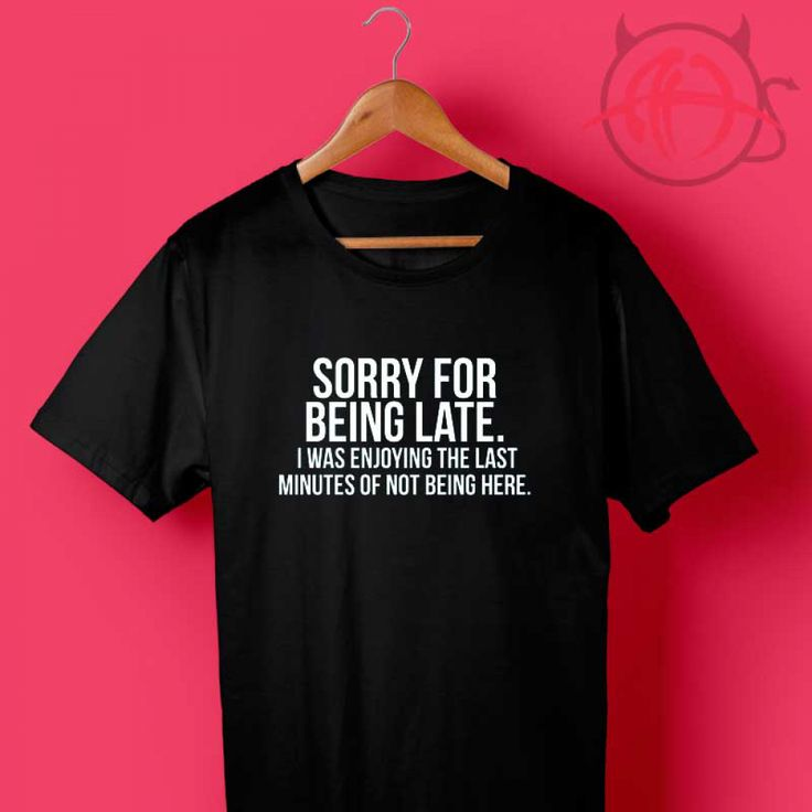 Cheap Custom Sorry For Being Late T Shirts  Price : $14.50 Check out our brand new !!