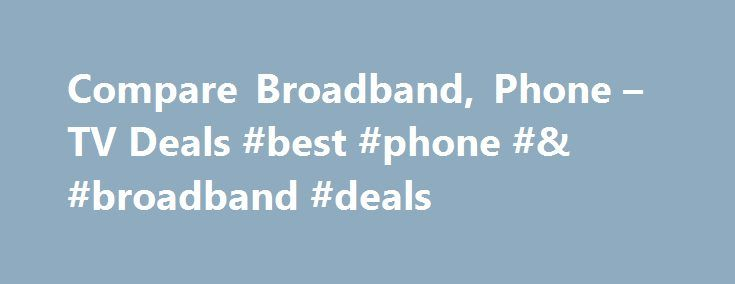 Compare Broadband, Phone – TV Deals #best #phone #& #broadband #deals http://broadband.remmont.com/compare-broadband-phone-tv-deals-best-phone-broadband-deals/  #compare broadband and phone # Compare Broadband, Phone TV Deals How to compare broadband deals in Ireland With bonkers.ie, you can compare broadband speed, price and bundles to get the best broadband deal Visit bonkers.ie. go to the Compare Broadband page and enter your address Enter your broadband preferences by answering three…