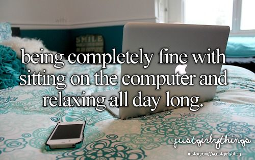 being completely fine with sitting on the computer and relaxing all day long
