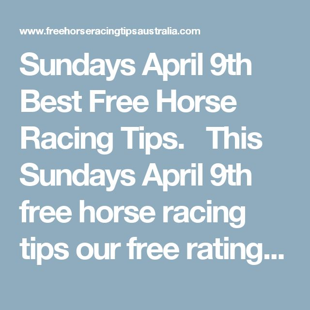 Sundays April 9th Best Free Horse Racing Tips.   This Sundays April 9th free horse racing tips our free ratings covering the 1st 3 races at each & every race meeting... will be available immediately below starting from 30 minutes to 1 hour before the 1st scheduled race of the day on this Sunday the 9th