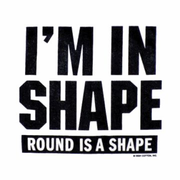 It's true- Round is a shape... Be happy with your body shape!