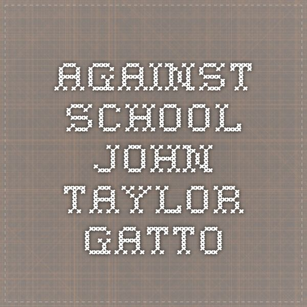 gatto against the school critique John taylor gatto (born december 15, 1935) is an american author and former school teacher who taught in the classroom for nearly 30 years.