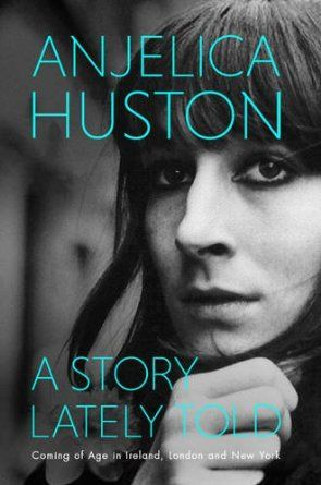 A Story Lately Told: Coming of Age in London, Ireland and New York: Amazon.co.uk: Anjelica Huston: Books